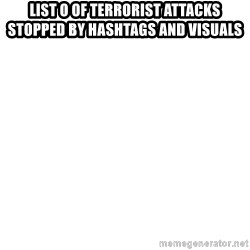 Blank Meme - List o of terrorist attacks stopped by hashtags and visuals