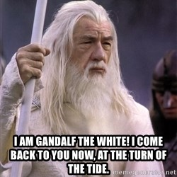 White Gandalf -  I am Gandalf the White! I come back to you now, at the turn of the tide.
