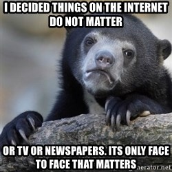 Confession Bear - I decided things on the internet do not matter Or tv or newspapers. Its only face to face that matters