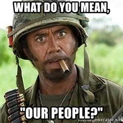 """Tropic Thunder Downey - what do you mean, """"Our people?"""""""