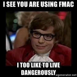 Dangerously Austin Powers - I see You are Using fMAC I too like to live dangerously