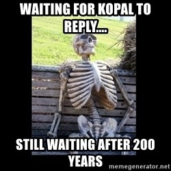 Still Waiting - waiting for kopal to reply.... still waiting after 200 years