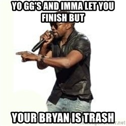 Imma Let you finish kanye west - Yo GG's and imma let you finish but Your bryan is trash