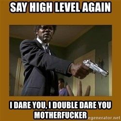 say what one more time - say high level again i dare you, i double dare you motherfucker