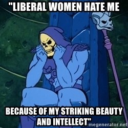 "Skeletor sitting - ""Liberal Women Hate Me Because Of My Striking Beauty And Intellect"""
