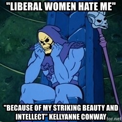 "Skeletor sitting - ""Liberal Women Hate me"" ""Because Of My Striking Beauty And Intellect"" Kellyanne Conway"