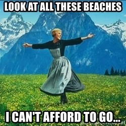 Look at all the things - Look at all these beaches I can't afford to go...