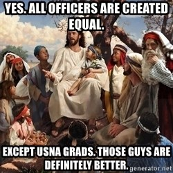storytime jesus - Yes. All officers are created Equal. Except UsNa grads. Those guys are definitely better.