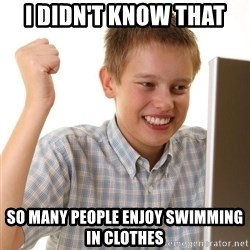 Noob kid - I didn't know that so MANY PEOPLE ENJOY SWIMMING IN CLOTHES