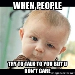 Skeptical Baby Whaa? - when people  try to talk to you but u don't care