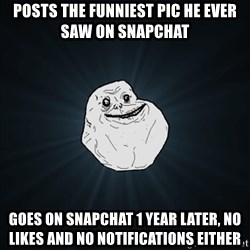 Forever Alone Date Myself Fail Life - Posts the funniest pic he ever saw on snapchat goes on snapchat 1 year later, no likes and no notifications either