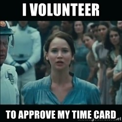 I volunteer as tribute Katniss - I VOLUNTEER TO APPROVE MY TIME CARD