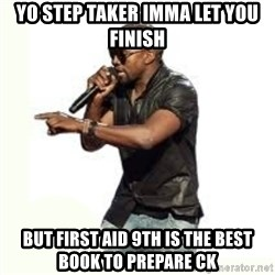 Imma Let you finish kanye west - Yo step taker imma let you finish But first aid 9th is the best book to prepare ck