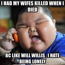 Fat Asian Kid - i had my wifes killed when i died bc like will willis , i hate being lonely
