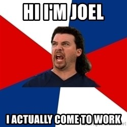 kenny powers - Hi I'm Joel I actually COme to Work