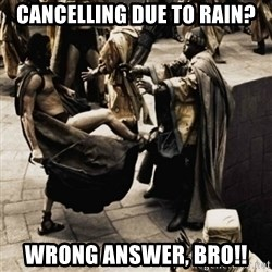 sparta kick - cancelling due to Rain? wrong answer, bro!!