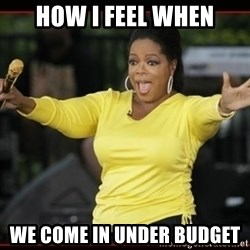 Overly-Excited Oprah!!!  - How i feel when we come in under budget