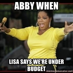 Overly-Excited Oprah!!!  - Abby When Lisa says we're under budget