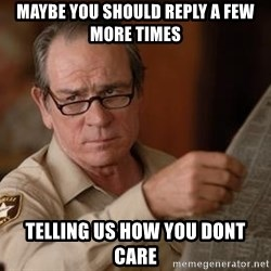 Tommy Lee Jones  - Maybe you should reply a few more times Telling us how you dont care