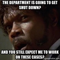 Angry Samuel L Jackson - The department is going to get shut down? And you still expect me to work on these cases?