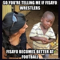 Skeptical third-world kid - So you're telling me if Fisayo wrestlers Fisayo becomes better at football