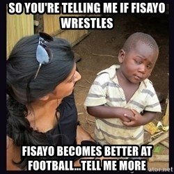 Skeptical third-world kid - so you're telling me if fisayo wrestles fisayo becomes better at football...tell me more