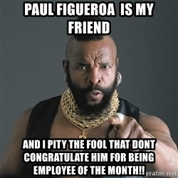 Mr T Fool - Paul figueroa  is my friend and I pity the fool that dont congratulate him for being Employee of the month!!