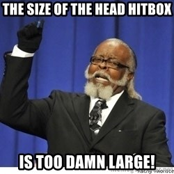 The tolerance is to damn high! - The size of the head hitbox is too damn large!