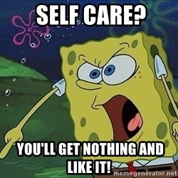 Screaming Spongebob -  Self care?   You'll get nothing and like it!