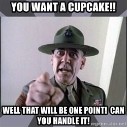 R. Lee Ermey - You want a cupcake!! Well that will be one Point!  Can you handle it!