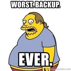 Comic Book Guy Worst Ever - WORST. BACKUP. Ever.