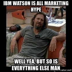 The Dude - IBM Watson is all marketing Hype Well yea, but so is everything else man