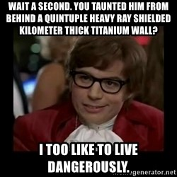Dangerously Austin Powers - Wait a second. You taunted him from behind a quintuple heavy ray shielded kilometer thick titanium wall? I too like to live dangerously.