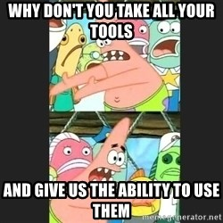 Pushing Patrick - Why don't you take all your tools and give us the ability to use them
