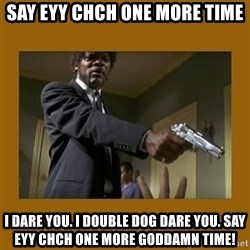 say what one more time - Say eyy Chch one more time I dare you. I double dog dare you. Say eyy CHCH one more goddamn time!