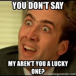 You Don't Say Nicholas Cage - You don't say my aren't you a lucky one?