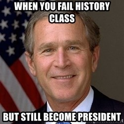 George Bush - When you fail history class But still become president