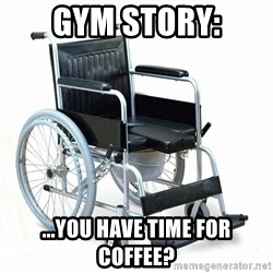 wheelchair watchout - Gym Story: ...You have time for coffee?