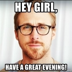 Ryan Gosling Hey Girl 3 - Hey girl, have a great evening!