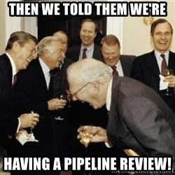 laughing reagan  - Then we told them we're Having a pipeline review!