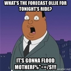 "ollie williams - What's the forecast ollie for tonight's ride? It's gonna flood motherf%""÷=/s!!!"