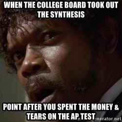 Angry Samuel L Jackson - When the college board took out the synthesis point after you spent the money & tears on the Ap test