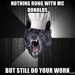 Insanity Wolf - nothing rong with mc donolds but still do your work