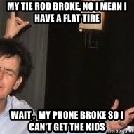 Drunk Charlie Sheen - My tie rod broke, no I mean I have a flat tire wait ,  my phone broke so I can't get the kids