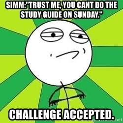 """Challenge Accepted 2 - Simm:""""Trust me, you cant do the study guide on sunday."""" CHallenge Accepted."""