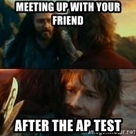 Never Have I Been So Wrong - meeting up with your friend  After the ap test