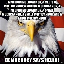 Freedom Eagle  - a medium multicannon, a medium multicannon, a medium multicannon, a medium multicannon, a small multicannon, a small multicannon, and a large multicannon democracy says hello!