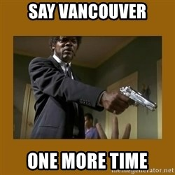 say what one more time - Say vancouver one more time