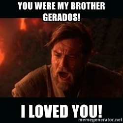 """Obi Wan Kenobi """"You were my brother!"""" - YOU WERE MY BROTHER GERADOS! I LOVED YOU!"""