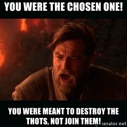 """Obi Wan Kenobi """"You were my brother!"""" - You were the chosen one! You were meant to destroy the Thots, not join them!"""
